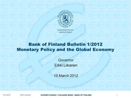 SUOMEN PANKKI | FINLANDS BANK | BANK OF FINLAND Bank of Finland Bulletin 1/2012 Monetary Policy and the Global Economy Governor Erkki Liikanen 15 March.
