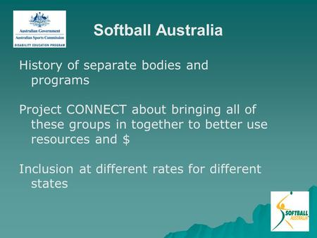 Softball Australia History of separate bodies and programs Project CONNECT about bringing all of these groups in together to better use resources and $