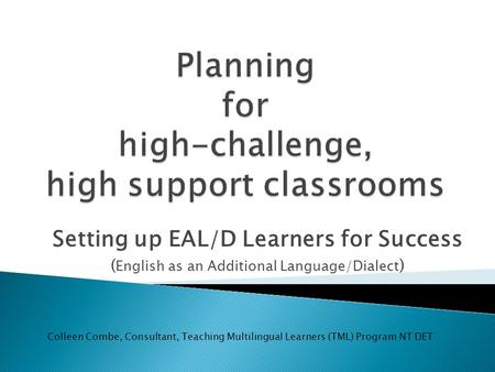 Setting up EAL/D Learners for Success ( English as an Additional Language/Dialect ) Colleen Combe, Consultant, Teaching Multilingual Learners (TML) Program.