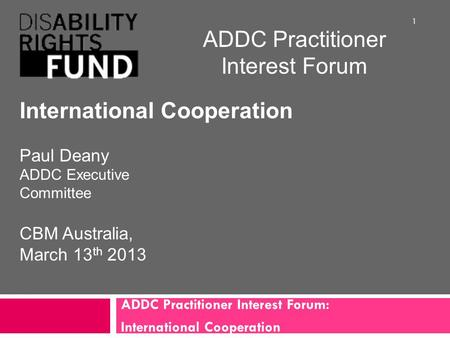 ADDC Practitioner Interest Forum: International Cooperation 1 ADDC Practitioner Interest Forum International Cooperation Paul Deany ADDC Executive Committee.