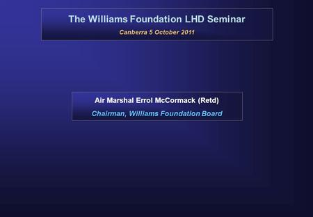 The Williams Foundation LHD Seminar Canberra 5 October 2011 Air Marshal Errol McCormack (Retd) Chairman, Williams Foundation Board.