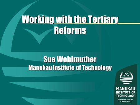 Working with the Tertiary Reforms Sue Wohlmuther Manukau Institute of Technology.