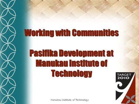 Manukau Institute of Technology Working with Communities Pasifika Development at Manukau Institute of Technology.