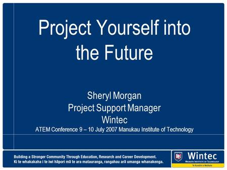 Project Yourself into the Future Sheryl Morgan Project Support Manager Wintec ATEM Conference 9 – 10 July 2007 Manukau Institute of Technology.