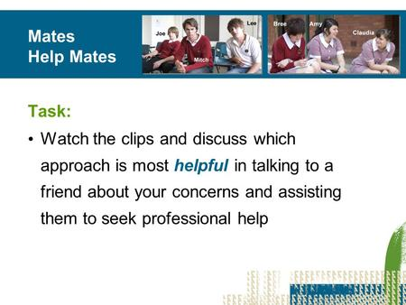Mates Help Mates Task: Watch the clips and discuss which approach is most helpful in talking to a friend about your concerns and assisting them to seek.