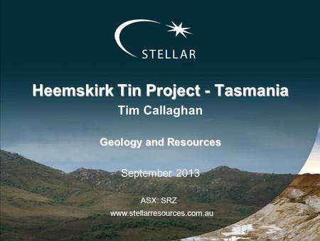 Heemskirk Tin Project - Tasmania Tim Callaghan Geology and Resources September 2013 www.stellarresources.com.au ASX: SRZ.