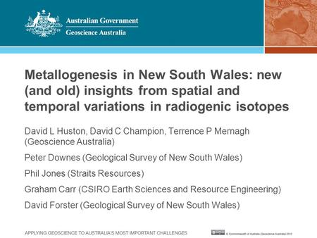 Metallogenesis in New South Wales: new (and old) insights from spatial and temporal variations in radiogenic isotopes David L Huston, David C Champion,