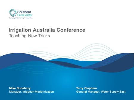 Irrigation Australia Conference Teaching New Tricks Mike BudahazyTerry Clapham Manager, Irrigation ModernisationGeneral Manager, Water Supply East.