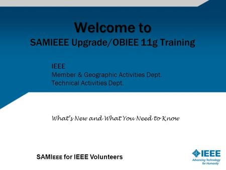 SAMI EEE for IEEE Volunteers Welcome to Welcome to SAMIEEE Upgrade/OBIEE 11g Training IEEE Member & Geographic Activities Dept. Technical Activities Dept.