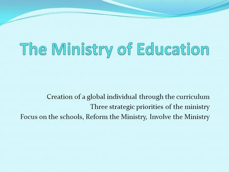 Creation of a global individual through the curriculum Three strategic priorities of the ministry Focus on the schools, Reform the Ministry, Involve the.