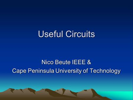 Useful <strong>Circuits</strong> Nico Beute IEEE & Nico Beute IEEE & Cape Peninsula University of Technology Cape Peninsula University of Technology.
