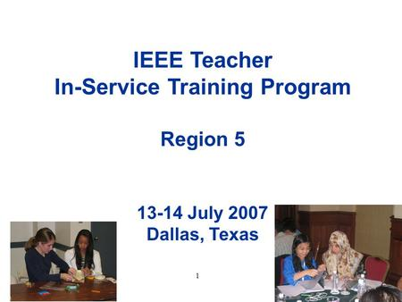 1 IEEE Teacher In-Service Training Program Region 5 13-14 July 2007 Dallas, Texas.
