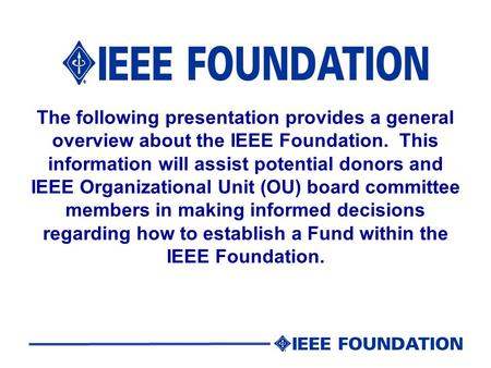 The following presentation provides a general overview about the IEEE Foundation. This information will assist potential donors and IEEE Organizational.