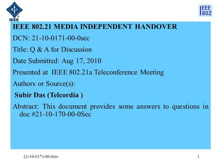 IEEE 802.21 MEDIA INDEPENDENT HANDOVER DCN: 21-10-0171-00-0sec Title: Q & A for Discussion Date Submitted: Aug 17, 2010 Presented at IEEE 802.21a Teleconference.