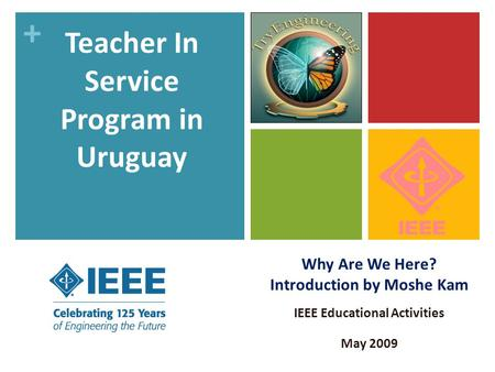 + Why Are We Here? Introduction by Moshe Kam IEEE Educational Activities May 2009 Teacher In Service Program in Uruguay.