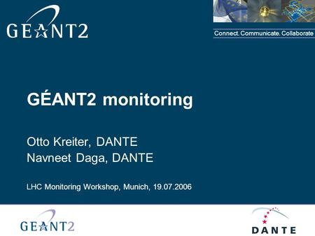 Connect. Communicate. Collaborate GÉANT2 monitoring Otto Kreiter, DANTE Navneet Daga, DANTE LHC Monitoring Workshop, Munich, 19.07.2006.