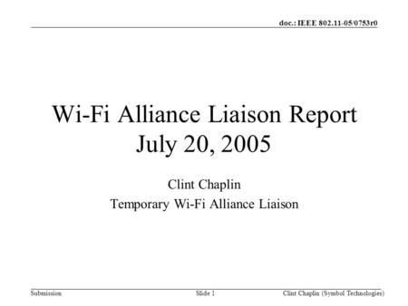Doc.: IEEE 802.11-05/0753r0 SubmissionClint Chaplin (Symbol Technologies)Slide 1 Wi-Fi Alliance Liaison Report July 20, 2005 Clint Chaplin Temporary Wi-Fi.