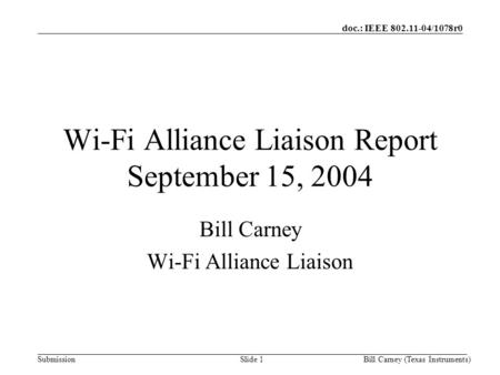 Doc.: IEEE 802.11-04/1078r0 SubmissionBill Carney (Texas Instruments)Slide 1 Wi-Fi Alliance Liaison Report September 15, 2004 Bill Carney Wi-Fi Alliance.