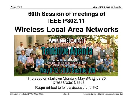 Doc.: IEEE 802.11-00/076 Tentative agenda Full WG, May 2000 May 2000 Stuart J. Kerry - Philips Semiconductors, Inc.Slide 1 Wireless Local Area Networks.