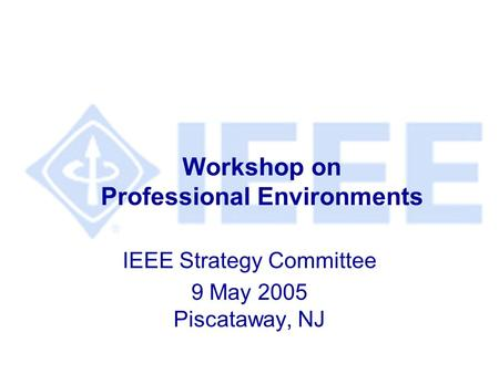 Workshop on Professional Environments IEEE Strategy Committee 9 May 2005 Piscataway, NJ.
