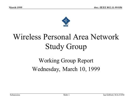 Doc.: IEEE 802.11-99/056 Submission March 1999 Ian Gifford, M/A-COMSlide 1 Working Group Report Wednesday, March 10, 1999 Wireless Personal Area Network.
