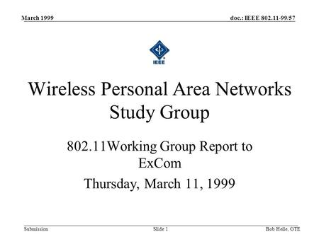Doc.: IEEE 802.11-99/57 Submission March 1999 Bob Heile, GTESlide 1 802.11Working Group Report to ExCom Thursday, March 11, 1999 Wireless Personal Area.