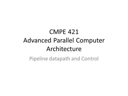 CMPE 421 Advanced Parallel Computer Architecture Pipeline datapath and Control.