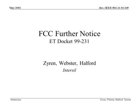Doc.: IEEE 802.11-01/249 Submission May 2001 Zyren, Webster, Halford Intersil FCC Further Notice ET Docket 99-231 Zyren, Webster, Halford Intersil.