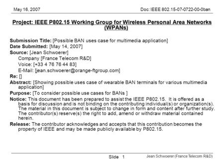 May 16, 2007Doc: IEEE 802.15-07-0722-00-0ban Jean Schwoerer (France Telecom R&D) Slide1 Project: IEEE P802.15 Working Group for Wireless Personal Area.