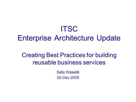 ITSC Enterprise Architecture Update Creating Best Practices for building reusable business services Sally Waselik 02-Dec-2005.