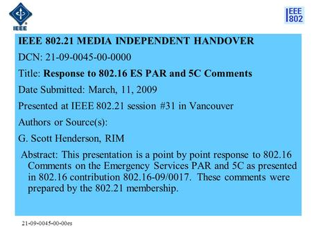 21-09-0045-00-00es IEEE 802.21 MEDIA INDEPENDENT HANDOVER DCN: 21-09-0045-00-0000 Title: Response to 802.16 ES PAR and 5C Comments Date Submitted: March,