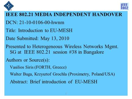 IEEE 802.21 MEDIA INDEPENDENT HANDOVER DCN: 21-10-0106-00-hwnm Title: Introduction to EU-MESH Date Submitted: May 13, 2010 Presented to Heterogeneous Wireless.