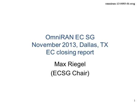 Omniran-13-0093-01-ecsg 1 OmniRAN EC SG November 2013, Dallas, TX EC closing report Max Riegel (ECSG Chair)