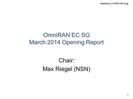 Omniran-14-0020-00-ecsg 1 OmniRAN EC SG March 2014 Opening Report Chair: Max Riegel (NSN)
