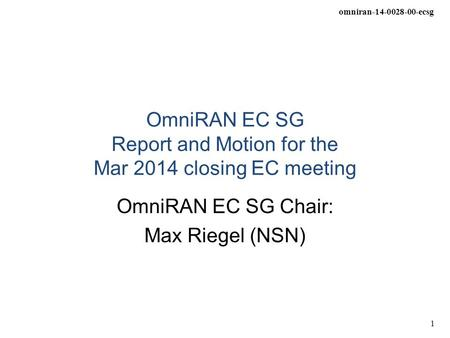 Omniran-14-0028-00-ecsg 1 OmniRAN EC SG Report and Motion for the Mar 2014 closing EC meeting OmniRAN EC SG Chair: Max Riegel (NSN)