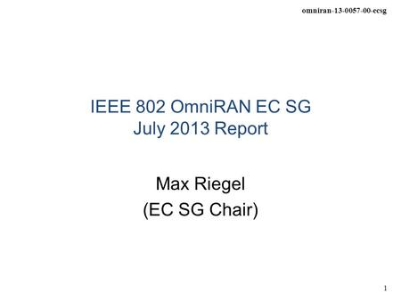 Omniran-13-0057-00-ecsg 1 IEEE 802 OmniRAN EC SG July 2013 Report Max Riegel (EC SG Chair)