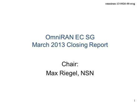 Omniran-13-0026-00-ecsg 1 OmniRAN EC SG March 2013 Closing Report Chair: Max Riegel, NSN.