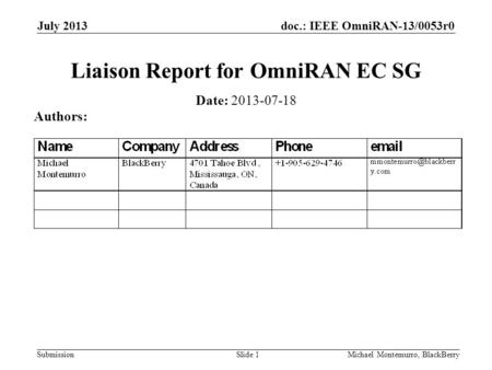 Doc.: IEEE OmniRAN-13/0053r0 Submission July 2013 Michael Montemurro, BlackBerrySlide 1 Liaison Report for OmniRAN EC SG Date: 2013-07-18 Authors: