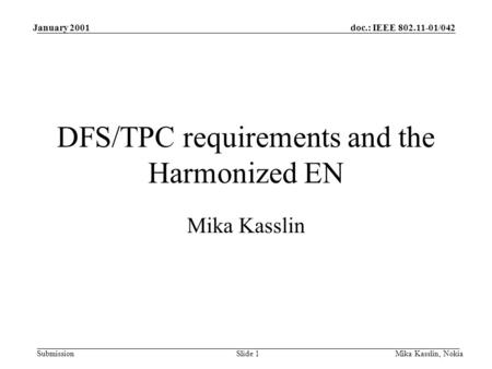 Doc.: IEEE 802.11-01/042 Submission January 2001 Mika Kasslin, NokiaSlide 1 DFS/TPC requirements and the Harmonized EN Mika Kasslin.