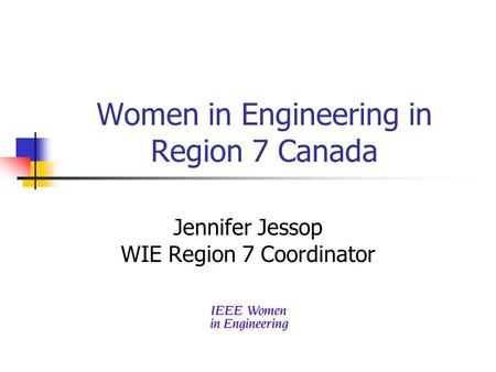 Women in Engineering in Region 7 Canada Jennifer Jessop WIE Region 7 Coordinator.