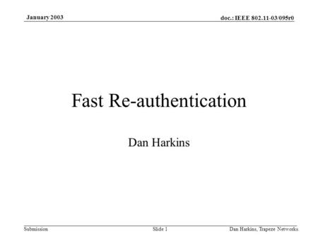 Doc.: IEEE 802.11-03/095r0 Submission January 2003 Dan Harkins, Trapeze Networks.Slide 1 Fast Re-authentication Dan Harkins.