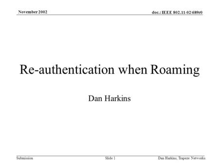Doc.: IEEE 802.11-02/689r0 Submission November 2002 Dan Harkins, Trapeze Networks.Slide 1 Re-authentication when Roaming Dan Harkins.