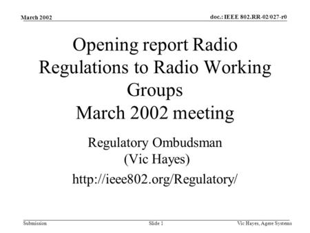 Doc.: IEEE 802.RR-02/027-r0 Submission March 2002 Vic Hayes, Agere SystemsSlide 1 Opening report Radio Regulations to Radio Working Groups March 2002 meeting.