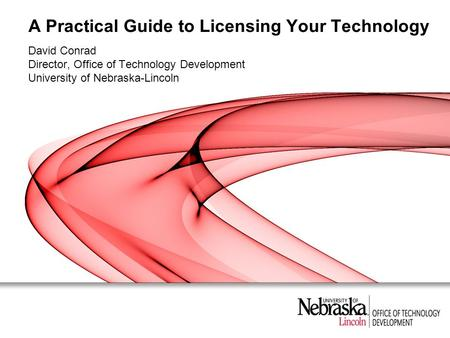 A Practical Guide to Licensing Your Technology David Conrad Director, Office of Technology Development University of Nebraska-Lincoln.