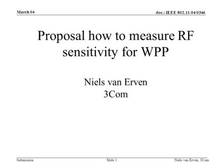 Doc.: IEEE 802.11-04/0346 Submission March 04 Niels van Erven, 3ComSlide 1 Proposal how to measure RF sensitivity for WPP Niels van Erven 3Com.
