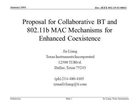Doc.: IEEE 802.15-01/080r1 Submission January 2001 Jie Liang, Texas InstrumentsSlide 1 Jie Liang Texas Instruments Incorporated 12500 TI Blvd. Dallas,