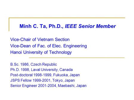 Minh C. Ta, Ph.D., IEEE Senior Member Vice-Chair of Vietnam Section Vice-Dean of Fac. of Elec. Engineering Hanoi University of Technology B.Sc. 1986, Czech.
