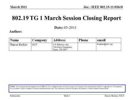 Doc.: IEEE 802.19-11/036r0 Submission March 2011 Tuncer Baykas, NICTSlide 1 802.19 TG 1 March Session Closing Report Notice: This document has been prepared.