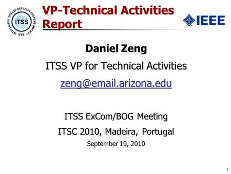 1 VP-Technical Activities Report Daniel Zeng ITSS VP for Technical Activities ITSS ExCom/BOG Meeting ITSC 2010, Madeira, Portugal.