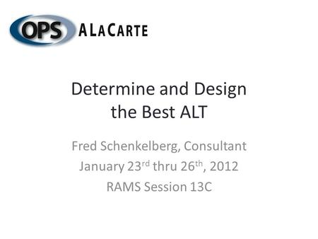 Determine and Design the Best ALT Fred Schenkelberg, Consultant January 23 rd thru 26 th, 2012 RAMS Session 13C.